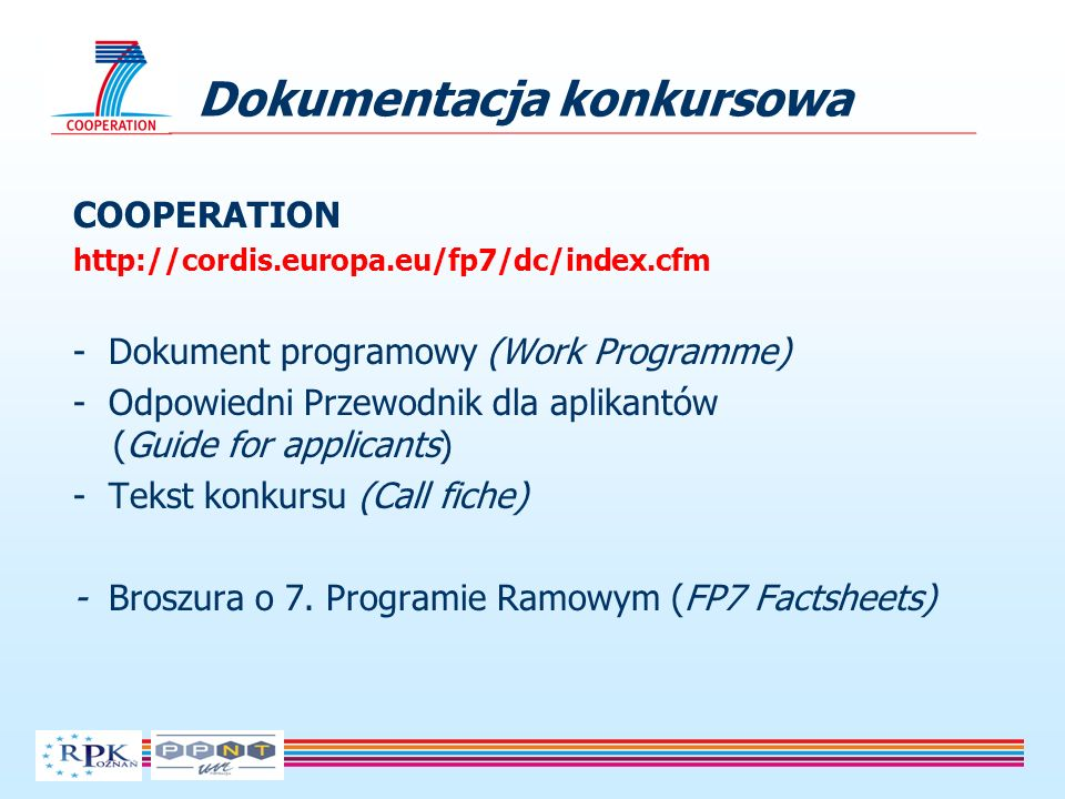 Dokumentacja konkursowa COOPERATION http://cordis.europa.eu/fp7/dc/index.cfm - Dokument programowy (Work Programme) - Odpowiedni Przewodnik dla aplikantów (Guide for applicants) - Tekst konkursu (Call fiche) - Broszura o 7.