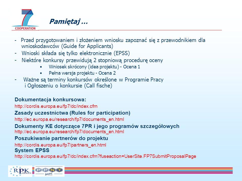 - Przed przygotowaniem i złożeniem wniosku zapoznać się z przewodnikiem dla wnioskodawców (Guide for Applicants) - Wnioski składa się tylko elektronicznie (EPSS) - Niektóre konkursy przewidują 2 stopniową procedurę oceny Wniosek skrócony (idea projektu) - Ocena 1 Pełna wersja projektu - Ocena 2 - Ważne są terminy konkursów określone w Programie Pracy i Ogłoszeniu o konkursie (Call fische) Dokumentacja konkursowa: http://cordis.europa.eu/fp7/dc/index.cfm Zasady uczestnictwa (Rules for participation) http://ec.europa.eu/research/fp7/documents_en.html Dokumenty KE dotyczące 7PR i jego programów szczegółowych http://ec.europa.eu/research/fp7/documents_en.html Poszukiwanie partnerów do projektu http://cordis.europa.eu/fp7/partners_en.html System EPSS http://cordis.europa.eu/fp7/dc/index.cfm fuseaction=UserSite.FP7SubmitProposalPage Pamiętaj …