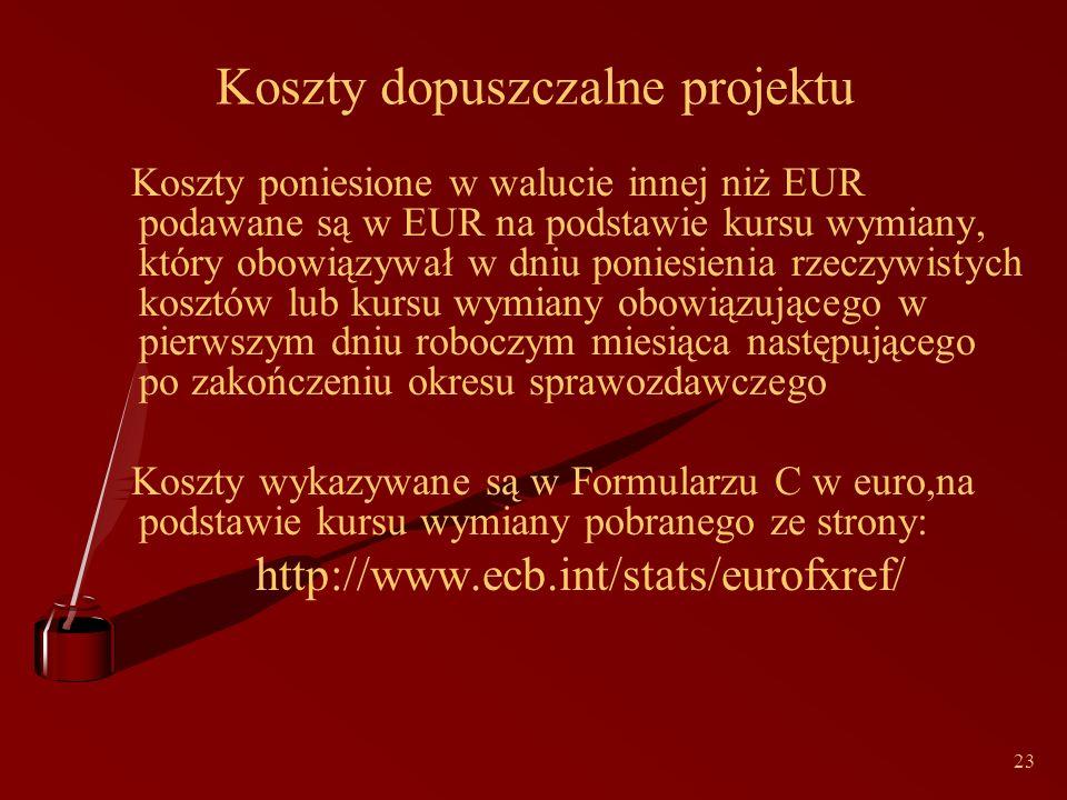23 Koszty dopuszczalne projektu Koszty poniesione w walucie innej niż EUR podawane są w EUR na podstawie kursu wymiany, który obowiązywał w dniu poniesienia rzeczywistych kosztów lub kursu wymiany obowiązującego w pierwszym dniu roboczym miesiąca następującego po zakończeniu okresu sprawozdawczego Koszty wykazywane są w Formularzu C w euro,na podstawie kursu wymiany pobranego ze strony: http://www.ecb.int/stats/eurofxref/