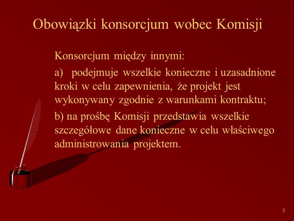 3 Obowiązki konsorcjum wobec Komisji Konsorcjum między innymi: a)podejmuje wszelkie konieczne i uzasadnione kroki w celu zapewnienia, że projekt jest wykonywany zgodnie z warunkami kontraktu; b) na prośbę Komisji przedstawia wszelkie szczegółowe dane konieczne w celu właściwego administrowania projektem.