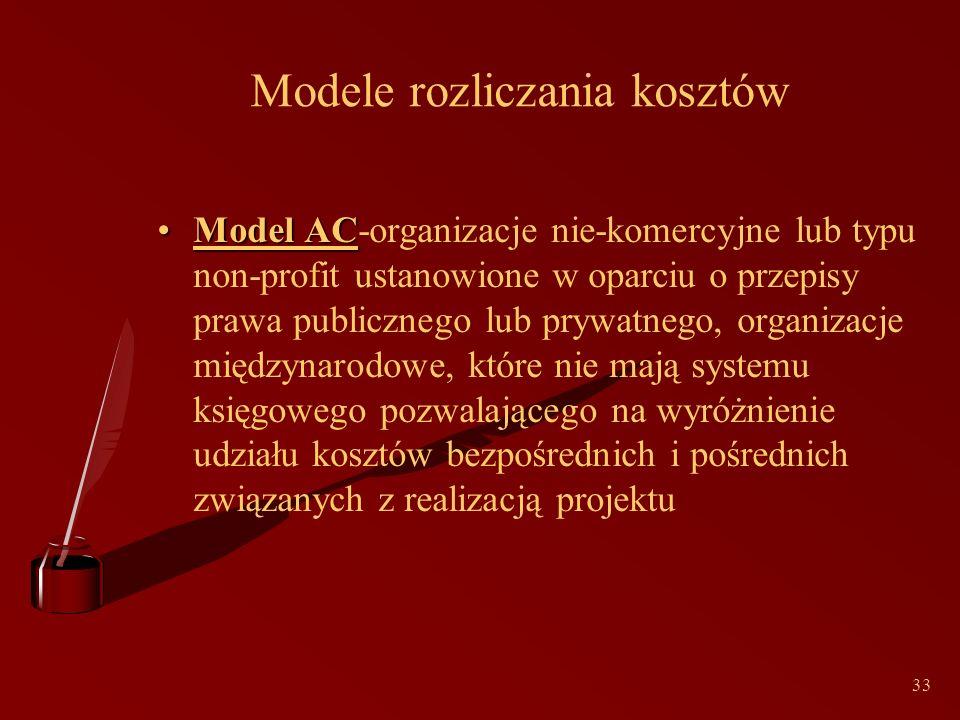 33 Modele rozliczania kosztów Model ACModel AC-organizacje nie-komercyjne lub typu non-profit ustanowione w oparciu o przepisy prawa publicznego lub prywatnego, organizacje międzynarodowe, które nie mają systemu księgowego pozwalającego na wyróżnienie udziału kosztów bezpośrednich i pośrednich związanych z realizacją projektu