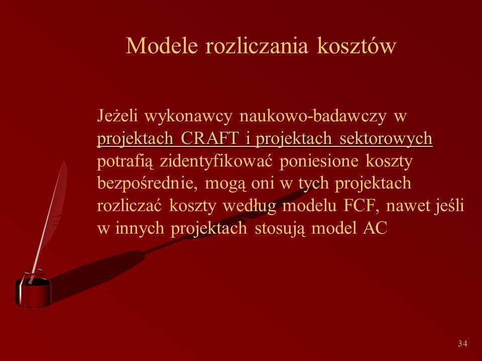34 Modele rozliczania kosztów projektach CRAFT i projektach sektorowych Jeżeli wykonawcy naukowo-badawczy w projektach CRAFT i projektach sektorowych potrafią zidentyfikować poniesione koszty bezpośrednie, mogą oni w tych projektach rozliczać koszty według modelu FCF, nawet jeśli w innych projektach stosują model AC