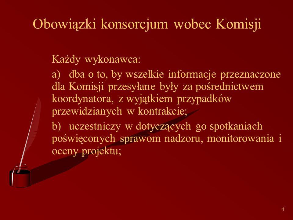 4 Obowiązki konsorcjum wobec Komisji Każdy wykonawca: a)dba o to, by wszelkie informacje przeznaczone dla Komisji przesyłane były za pośrednictwem koordynatora, z wyjątkiem przypadków przewidzianych w kontrakcie; b)uczestniczy w dotyczących go spotkaniach poświęconych sprawom nadzoru, monitorowania i oceny projektu;