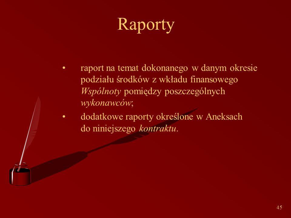 45 Raporty raport na temat dokonanego w danym okresie podziału środków z wkładu finansowego Wspólnoty pomiędzy poszczególnych wykonawców; dodatkowe raporty określone w Aneksach do niniejszego kontraktu.