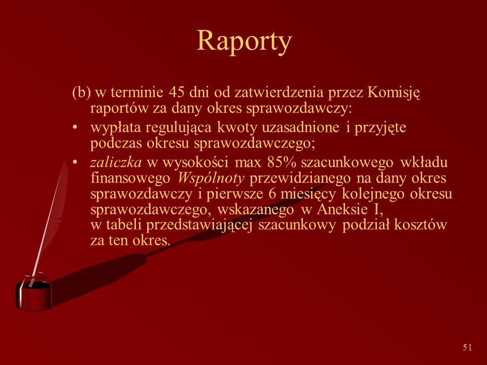 51 Raporty (b) w terminie 45 dni od zatwierdzenia przez Komisję raportów za dany okres sprawozdawczy: wypłata regulująca kwoty uzasadnione i przyjęte podczas okresu sprawozdawczego; zaliczka w wysokości max 85% szacunkowego wkładu finansowego Wspólnoty przewidzianego na dany okres sprawozdawczy i pierwsze 6 miesięcy kolejnego okresu sprawozdawczego, wskazanego w Aneksie I, w tabeli przedstawiającej szacunkowy podział kosztów za ten okres.