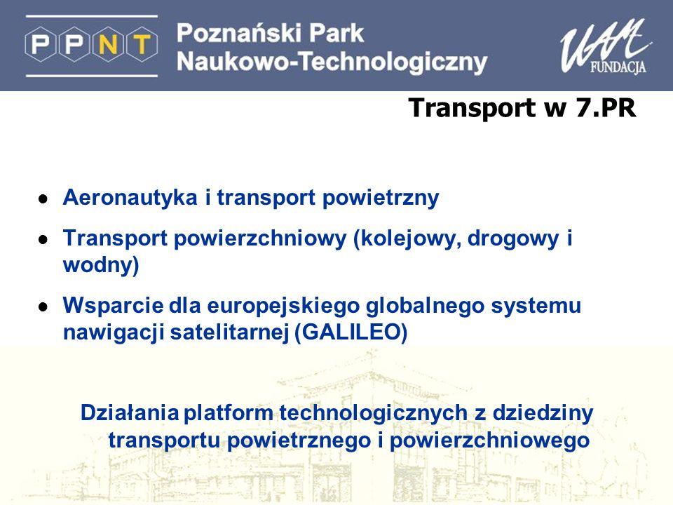 Transport w 7.PR l Aeronautyka i transport powietrzny l Transport powierzchniowy (kolejowy, drogowy i wodny) l Wsparcie dla europejskiego globalnego systemu nawigacji satelitarnej (GALILEO) Działania platform technologicznych z dziedziny transportu powietrznego i powierzchniowego