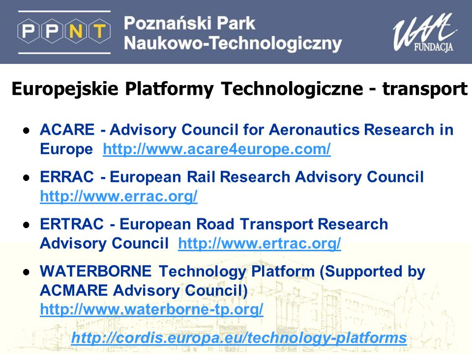 Europejskie Platformy Technologiczne - transport l ACARE - Advisory Council for Aeronautics Research in Europe http://www.acare4europe.com/http://www.acare4europe.com/ l ERRAC - European Rail Research Advisory Council http://www.errac.org/ http://www.errac.org/ l ERTRAC - European Road Transport Research Advisory Council http://www.ertrac.org/http://www.ertrac.org/ l WATERBORNE Technology Platform (Supported by ACMARE Advisory Council) http://www.waterborne-tp.org/ http://www.waterborne-tp.org/ http://cordis.europa.eu/technology-platforms