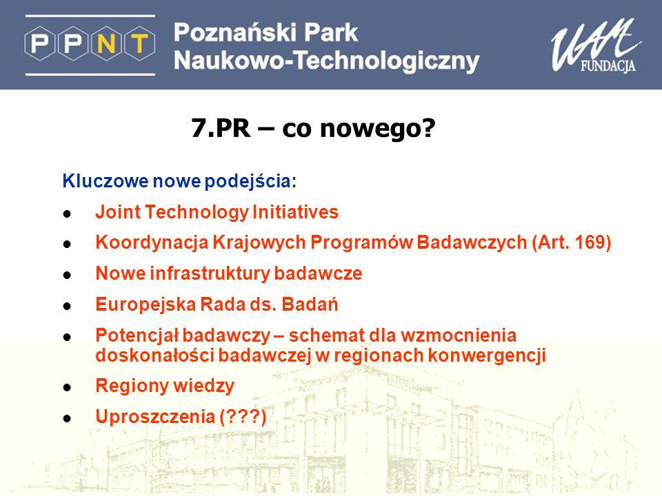 7.PR – co nowego? Kluczowe nowe podejścia: l Joint Technology Initiatives l Koordynacja Krajowych Programów Badawczych (Art. 169) l Nowe infrastruktur