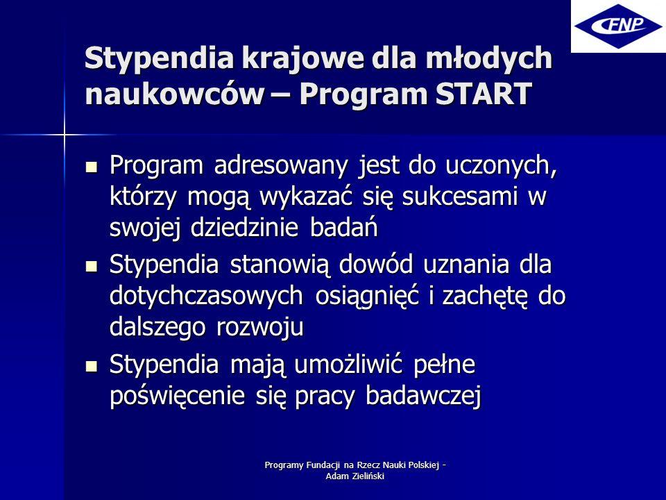 Programy Fundacji na Rzecz Nauki Polskiej - Adam Zieliński Stypendia krajowe dla młodych naukowców – Program START Program adresowany jest do uczonych, którzy mogą wykazać się sukcesami w swojej dziedzinie badań Program adresowany jest do uczonych, którzy mogą wykazać się sukcesami w swojej dziedzinie badań Stypendia stanowią dowód uznania dla dotychczasowych osiągnięć i zachętę do dalszego rozwoju Stypendia stanowią dowód uznania dla dotychczasowych osiągnięć i zachętę do dalszego rozwoju Stypendia mają umożliwić pełne poświęcenie się pracy badawczej Stypendia mają umożliwić pełne poświęcenie się pracy badawczej