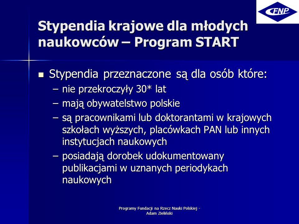 Programy Fundacji na Rzecz Nauki Polskiej - Adam Zieliński Stypendia krajowe dla młodych naukowców – Program START Stypendia przeznaczone są dla osób które: Stypendia przeznaczone są dla osób które: –nie przekroczyły 30* lat –mają obywatelstwo polskie –są pracownikami lub doktorantami w krajowych szkołach wyższych, placówkach PAN lub innych instytucjach naukowych –posiadają dorobek udokumentowany publikacjami w uznanych periodykach naukowych