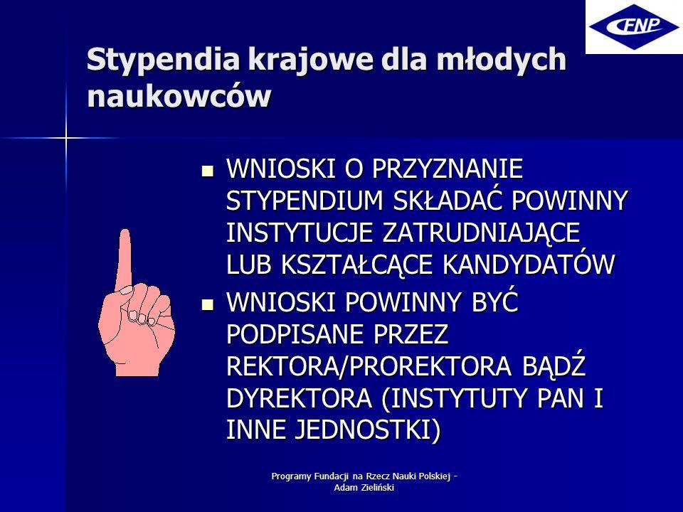 Programy Fundacji na Rzecz Nauki Polskiej - Adam Zieliński Stypendia krajowe dla młodych naukowców WNIOSKI O PRZYZNANIE STYPENDIUM SKŁADAĆ POWINNY INSTYTUCJE ZATRUDNIAJĄCE LUB KSZTAŁCĄCE KANDYDATÓW WNIOSKI O PRZYZNANIE STYPENDIUM SKŁADAĆ POWINNY INSTYTUCJE ZATRUDNIAJĄCE LUB KSZTAŁCĄCE KANDYDATÓW WNIOSKI POWINNY BYĆ PODPISANE PRZEZ REKTORA/PROREKTORA BĄDŹ DYREKTORA (INSTYTUTY PAN I INNE JEDNOSTKI) WNIOSKI POWINNY BYĆ PODPISANE PRZEZ REKTORA/PROREKTORA BĄDŹ DYREKTORA (INSTYTUTY PAN I INNE JEDNOSTKI)