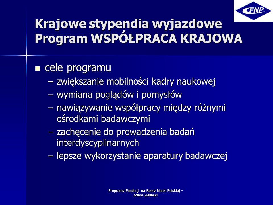 Programy Fundacji na Rzecz Nauki Polskiej - Adam Zieliński Krajowe stypendia wyjazdowe Program WSPÓŁPRACA KRAJOWA cele programu cele programu –zwiększanie mobilności kadry naukowej –wymiana poglądów i pomysłów –nawiązywanie współpracy między różnymi ośrodkami badawczymi –zachęcenie do prowadzenia badań interdyscyplinarnych –lepsze wykorzystanie aparatury badawczej