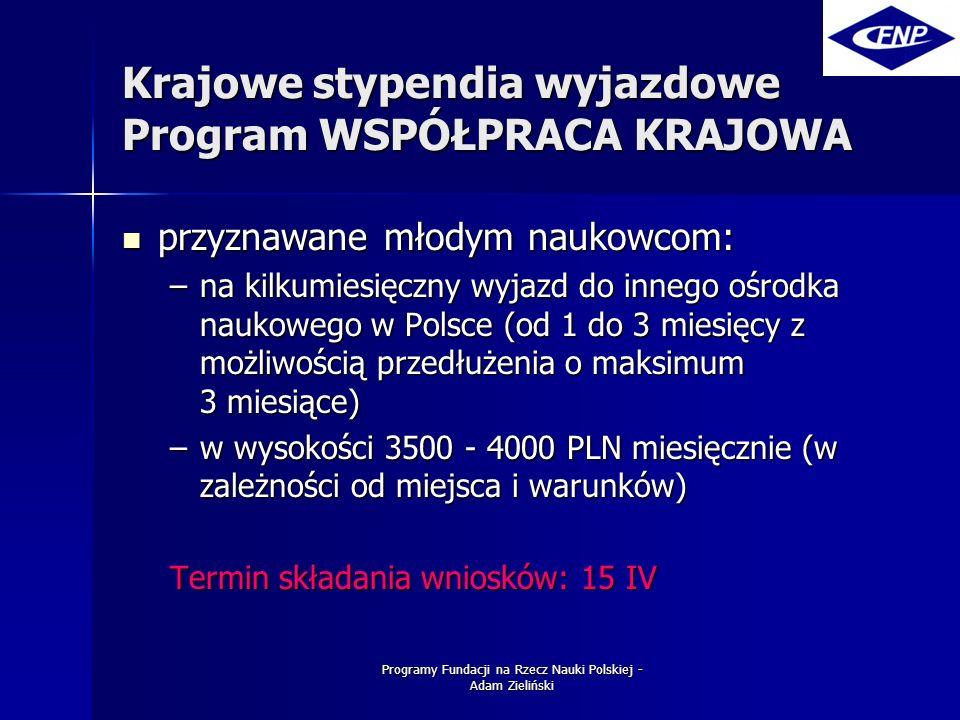 Programy Fundacji na Rzecz Nauki Polskiej - Adam Zieliński Krajowe stypendia wyjazdowe Program WSPÓŁPRACA KRAJOWA przyznawane młodym naukowcom: przyznawane młodym naukowcom: –na kilkumiesięczny wyjazd do innego ośrodka naukowego w Polsce (od 1 do 3 miesięcy z możliwością przedłużenia o maksimum 3 miesiące) –w wysokości 3500 - 4000 PLN miesięcznie (w zależności od miejsca i warunków) Termin składania wniosków: 15 IV