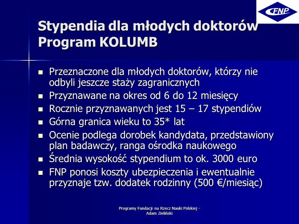 Programy Fundacji na Rzecz Nauki Polskiej - Adam Zieliński Stypendia dla młodych doktorów Program KOLUMB Przeznaczone dla młodych doktorów, którzy nie odbyli jeszcze staży zagranicznych Przeznaczone dla młodych doktorów, którzy nie odbyli jeszcze staży zagranicznych Przyznawane na okres od 6 do 12 miesięcy Przyznawane na okres od 6 do 12 miesięcy Rocznie przyznawanych jest 15 – 17 stypendiów Rocznie przyznawanych jest 15 – 17 stypendiów Górna granica wieku to 35* lat Górna granica wieku to 35* lat Ocenie podlega dorobek kandydata, przedstawiony plan badawczy, ranga ośrodka naukowego Ocenie podlega dorobek kandydata, przedstawiony plan badawczy, ranga ośrodka naukowego Średnia wysokość stypendium to ok.