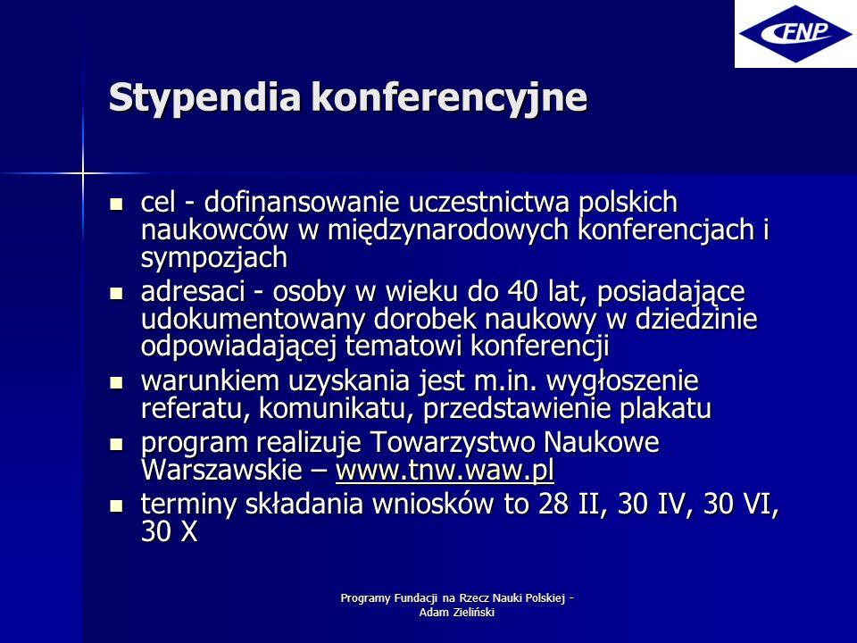 Programy Fundacji na Rzecz Nauki Polskiej - Adam Zieliński Stypendia konferencyjne cel - dofinansowanie uczestnictwa polskich naukowców w międzynarodowych konferencjach i sympozjach cel - dofinansowanie uczestnictwa polskich naukowców w międzynarodowych konferencjach i sympozjach adresaci - osoby w wieku do 40 lat, posiadające udokumentowany dorobek naukowy w dziedzinie odpowiadającej tematowi konferencji adresaci - osoby w wieku do 40 lat, posiadające udokumentowany dorobek naukowy w dziedzinie odpowiadającej tematowi konferencji warunkiem uzyskania jest m.in.