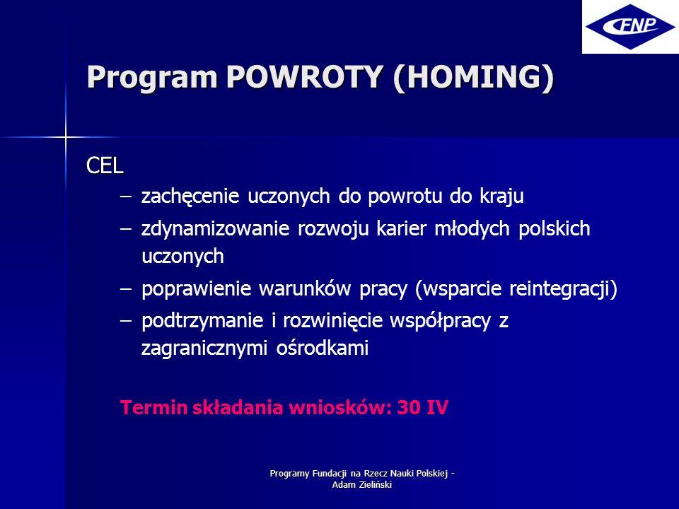 Programy Fundacji na Rzecz Nauki Polskiej - Adam Zieliński Program POWROTY (HOMING) CEL – –zachęcenie uczonych do powrotu do kraju – –zdynamizowanie rozwoju karier młodych polskich uczonych – –poprawienie warunków pracy (wsparcie reintegracji) – –podtrzymanie i rozwinięcie współpracy z zagranicznymi ośrodkami Termin składania wniosków: 30 IV