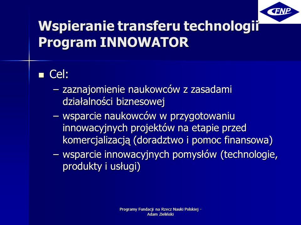 Programy Fundacji na Rzecz Nauki Polskiej - Adam Zieliński Wspieranie transferu technologii Program INNOWATOR Cel: Cel: –zaznajomienie naukowców z zasadami działalności biznesowej –wsparcie naukowców w przygotowaniu innowacyjnych projektów na etapie przed komercjalizacją (doradztwo i pomoc finansowa) –wsparcie innowacyjnych pomysłów (technologie, produkty i usługi)