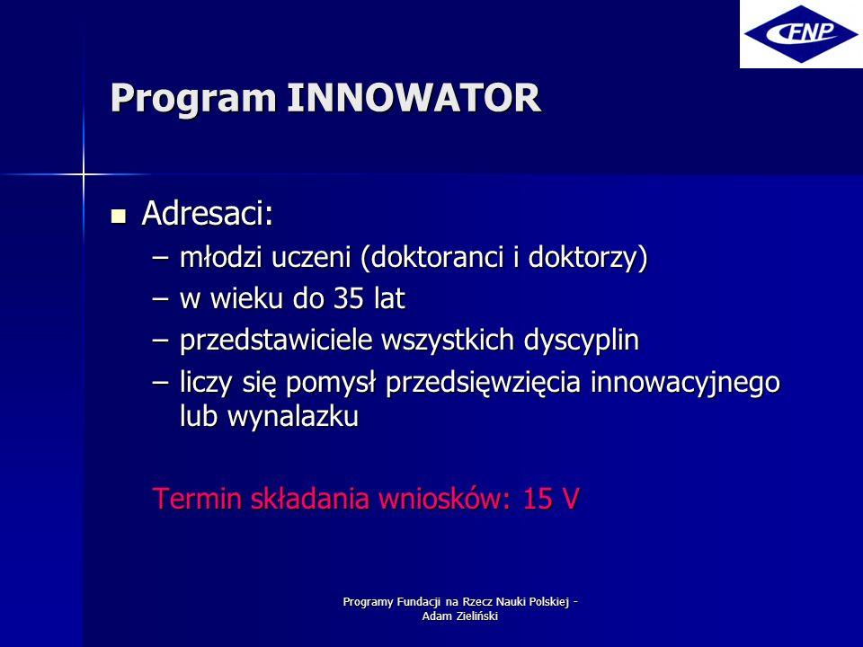 Programy Fundacji na Rzecz Nauki Polskiej - Adam Zieliński Program INNOWATOR Adresaci: Adresaci: –młodzi uczeni (doktoranci i doktorzy) –w wieku do 35 lat –przedstawiciele wszystkich dyscyplin –liczy się pomysł przedsięwzięcia innowacyjnego lub wynalazku Termin składania wniosków: 15 V