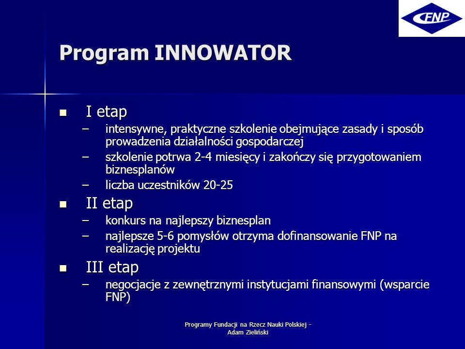 Programy Fundacji na Rzecz Nauki Polskiej - Adam Zieliński Program INNOWATOR I etap I etap –intensywne, praktyczne szkolenie obejmujące zasady i sposób prowadzenia działalności gospodarczej –szkolenie potrwa 2-4 miesięcy i zakończy się przygotowaniem biznesplanów –liczba uczestników 20-25 II etap II etap –konkurs na najlepszy biznesplan –najlepsze 5-6 pomysłów otrzyma dofinansowanie FNP na realizację projektu III etap III etap –negocjacje z zewnętrznymi instytucjami finansowymi (wsparcie FNP)