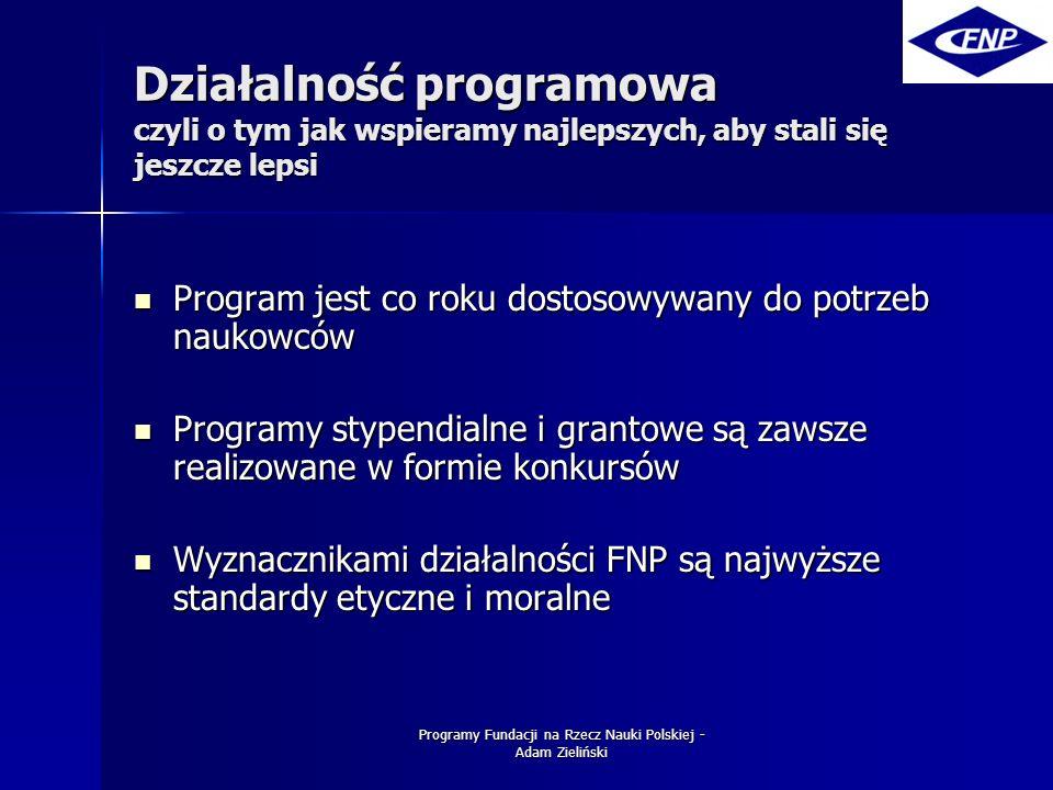 Programy Fundacji na Rzecz Nauki Polskiej - Adam Zieliński Programy FNP działa w 4 podstawowych obszarach FNP działa w 4 podstawowych obszarach –Przyznaje nagrody i stypendia –Wspiera warsztaty naukowe –Prowadzi programy wydawnicze i konferencyjne –Realizuje programy współpracy międzynarodowej W tej chwili realizowanych jest 21 programów W tej chwili realizowanych jest 21 programów Prezentacja dotyczy także 3 programów, które uruchomione zostaną w 2006 roku Prezentacja dotyczy także 3 programów, które uruchomione zostaną w 2006 roku