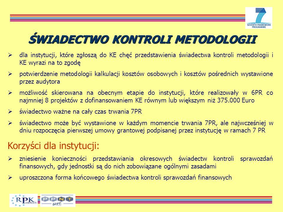 ŚWIADECTWO KONTROLI METODOLOGII dla instytucji, które zgłoszą do KE chęć przedstawienia świadectwa kontroli metodologii i KE wyrazi na to zgodę potwierdzenie metodologii kalkulacji kosztów osobowych i kosztów pośrednich wystawione przez audytora możliwość skierowana na obecnym etapie do instytucji, które realizowały w 6PR co najmniej 8 projektów z dofinansowaniem KE równym lub większym niż 375.000 Euro świadectwo ważne na cały czas trwania 7PR świadectwo może być wystawione w każdym momencie trwania 7PR, ale najwcześniej w dniu rozpoczęcia pierwszej umowy grantowej podpisanej przez instytucję w ramach 7 PR Korzyści dla instytucji: zniesienie konieczności przedstawiania okresowych świadectw kontroli sprawozdań finansowych, gdy jednostki są do nich zobowiązane ogólnymi zasadami uproszczona forma końcowego świadectwa kontroli sprawozdań finansowych