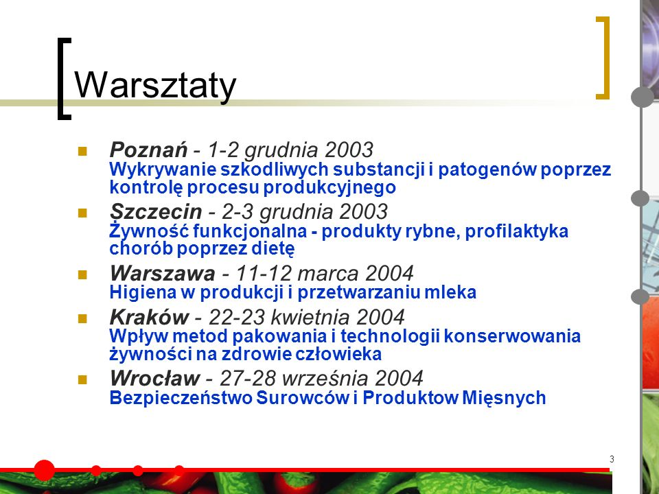 3 Warsztaty Poznań - 1-2 grudnia 2003 Wykrywanie szkodliwych substancji i patogenów poprzez kontrolę procesu produkcyjnego Szczecin - 2-3 grudnia 2003 Żywność funkcjonalna - produkty rybne, profilaktyka chorób poprzez dietę Warszawa - 11-12 marca 2004 Higiena w produkcji i przetwarzaniu mleka Kraków - 22-23 kwietnia 2004 Wpływ metod pakowania i technologii konserwowania żywności na zdrowie człowieka Wrocław - 27-28 września 2004 Bezpieczeństwo Surowców i Produktow Mięsnych
