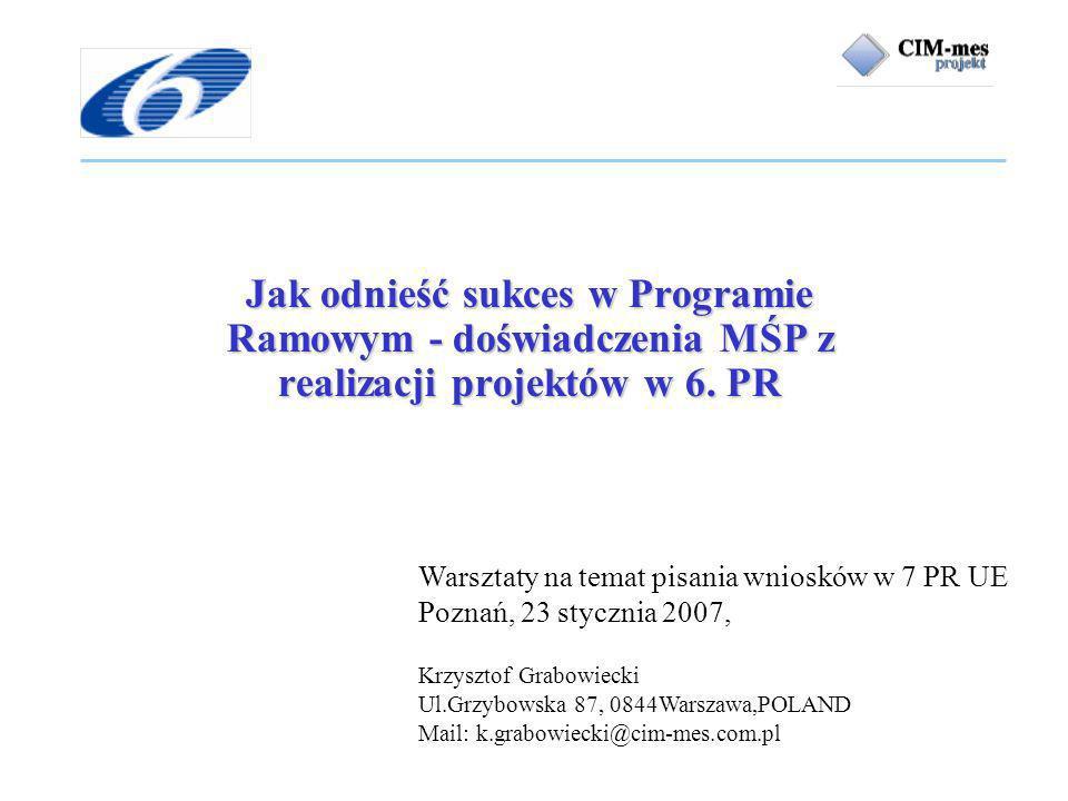 Warsztaty na temat pisania wniosków w 7 PR UE Poznań, 23 stycznia 2007, Krzysztof Grabowiecki Ul.Grzybowska 87, 0844Warszawa,POLAND Mail: k.grabowiecki@cim-mes.com.pl Jak odnieść sukces w Programie Ramowym - doświadczenia MŚP z realizacji projektów w 6.