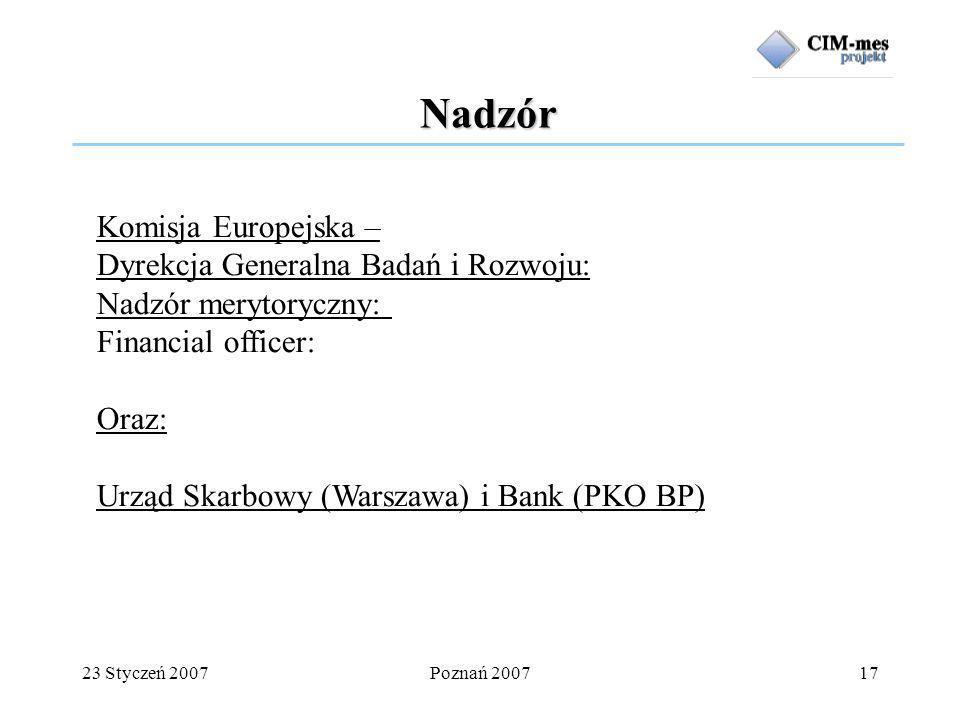 23 Styczeń 2007Poznań 200717 Nadzór Komisja Europejska – Dyrekcja Generalna Badań i Rozwoju: Nadzór merytoryczny: Financial officer: Oraz: Urząd Skarbowy (Warszawa) i Bank (PKO BP)