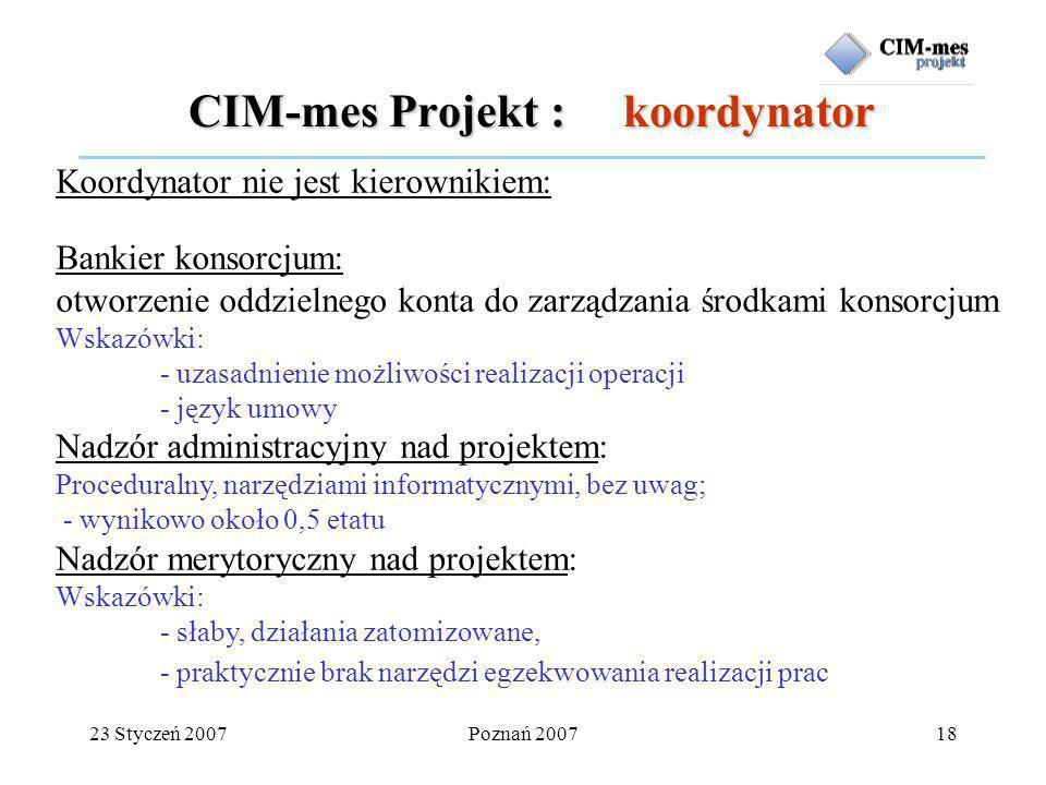 23 Styczeń 2007Poznań 200718 CIM-mes Projekt : koordynator Koordynator nie jest kierownikiem: Dodatkowe obowiązki, brak dodatkowych uprawnień.