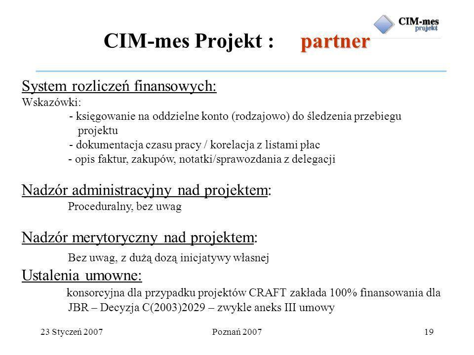 23 Styczeń 2007Poznań 200719 partner CIM-mes Projekt : partner System rozliczeń finansowych: Wskazówki: - księgowanie na oddzielne konto (rodzajowo) do śledzenia przebiegu projektu - dokumentacja czasu pracy / korelacja z listami płac - opis faktur, zakupów, notatki/sprawozdania z delegacji Nadzór administracyjny nad projektem: Proceduralny, bez uwag Nadzór merytoryczny nad projektem: Bez uwag, z dużą dozą inicjatywy własnej Ustalenia umowne: Umowa konsorcyjna dla przypadku projektów CRAFT zakłada 100% finansowania dla JBR – Decyzja C(2003)2029 – zwykle aneks III umowy