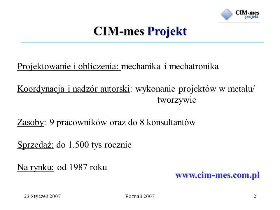 23 Styczeń 2007Poznań 20072 Projektowanie i obliczenia: mechanika i mechatronika Koordynacja i nadzór autorski: wykonanie projektów w metalu/ tworzywie Zasoby: 9 pracowników oraz do 8 konsultantów Sprzedaż: do 1.500 tys rocznie Na rynku: od 1987 roku www.cim-mes.com.pl CIM-mes Projekt