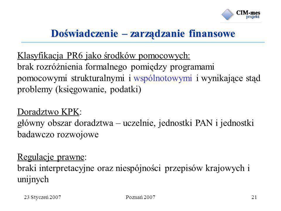 23 Styczeń 2007Poznań 200721 Doświadczenie – zarządzanie finansowe Klasyfikacja PR6 jako środków pomocowych: brak rozróżnienia formalnego pomiędzy programami pomocowymi strukturalnymi i wspólnotowymi i wynikające stąd problemy (księgowanie, podatki) Doradztwo KPK: główny obszar doradztwa – uczelnie, jednostki PAN i jednostki badawczo rozwojowe Regulacje prawne: braki interpretacyjne oraz niespójności przepisów krajowych i unijnych