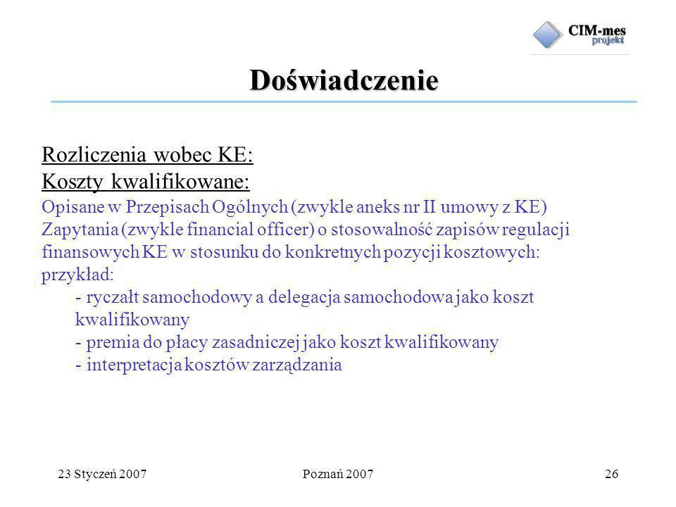23 Styczeń 2007Poznań 200726 Doświadczenie Rozliczenia wobec KE: Koszty kwalifikowane: Opisane w Przepisach Ogólnych (zwykle aneks nr II umowy z KE) Zapytania (zwykle financial officer) o stosowalność zapisów regulacji finansowych KE w stosunku do konkretnych pozycji kosztowych: przykład: - ryczałt samochodowy a delegacja samochodowa jako koszt kwalifikowany - premia do płacy zasadniczej jako koszt kwalifikowany - interpretacja kosztów zarządzania