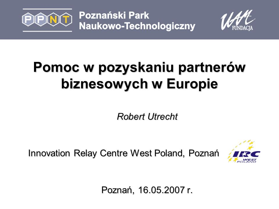 Pomoc w pozyskaniu partnerów biznesowych w Europie Robert Utrecht Innovation Relay Centre West Poland, Poznań Poznań, 16.05.2007 r.