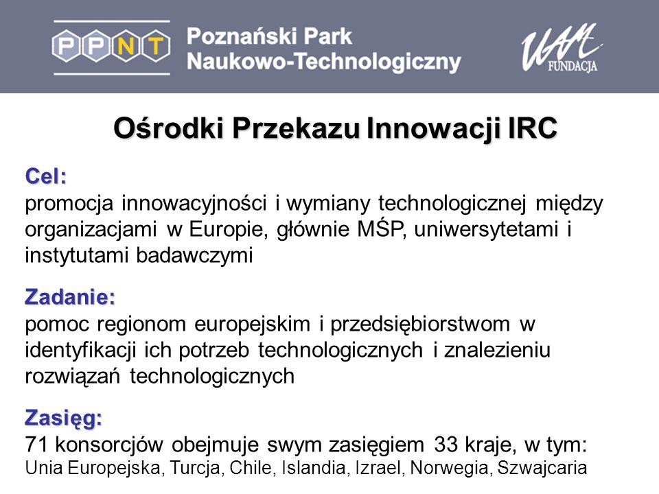 Ośrodki Przekazu Innowacji IRC Cel: promocja innowacyjności i wymiany technologicznej między organizacjami w Europie, głównie MŚP, uniwersytetami i instytutami badawczymiZadanie: pomoc regionom europejskim i przedsiębiorstwom w identyfikacji ich potrzeb technologicznych i znalezieniu rozwiązań technologicznychZasięg: 71 konsorcjów obejmuje swym zasięgiem 33 kraje, w tym: Unia Europejska, Turcja, Chile, Islandia, Izrael, Norwegia, Szwajcaria