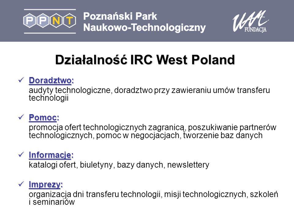 Działalność IRC West Poland Doradztwo: Doradztwo: audyty technologiczne, doradztwo przy zawieraniu umów transferu technologii Pomoc: Pomoc: promocja ofert technologicznych zagranicą, poszukiwanie partnerów technologicznych, pomoc w negocjacjach, tworzenie baz danych Informacje: Informacje: katalogi ofert, biuletyny, bazy danych, newslettery Imprezy: Imprezy: organizacja dni transferu technologii, misji technologicznych, szkoleń i seminariów