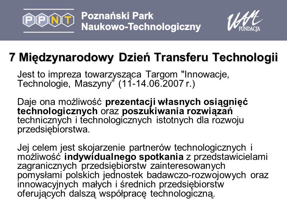 7 Międzynarodowy Dzień Transferu Technologii Jest to impreza towarzysząca Targom Innowacje, Technologie, Maszyny (11-14.06.2007 r.) Daje ona możliwość prezentacji własnych osiągnięć technologicznych oraz poszukiwania rozwiązań technicznych i technologicznych istotnych dla rozwoju przedsiębiorstwa.