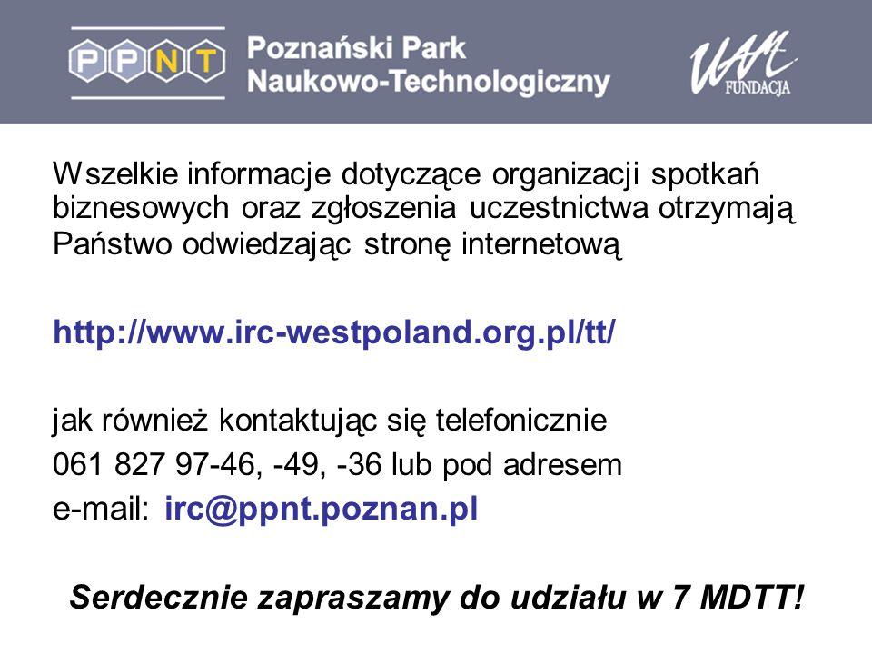 Wszelkie informacje dotyczące organizacji spotkań biznesowych oraz zgłoszenia uczestnictwa otrzymają Państwo odwiedzając stronę internetową http://www.irc-westpoland.org.pl/tt/ jak również kontaktując się telefonicznie 061 827 97-46, -49, -36 lub pod adresem e-mail: irc@ppnt.poznan.pl Serdecznie zapraszamy do udziału w 7 MDTT!