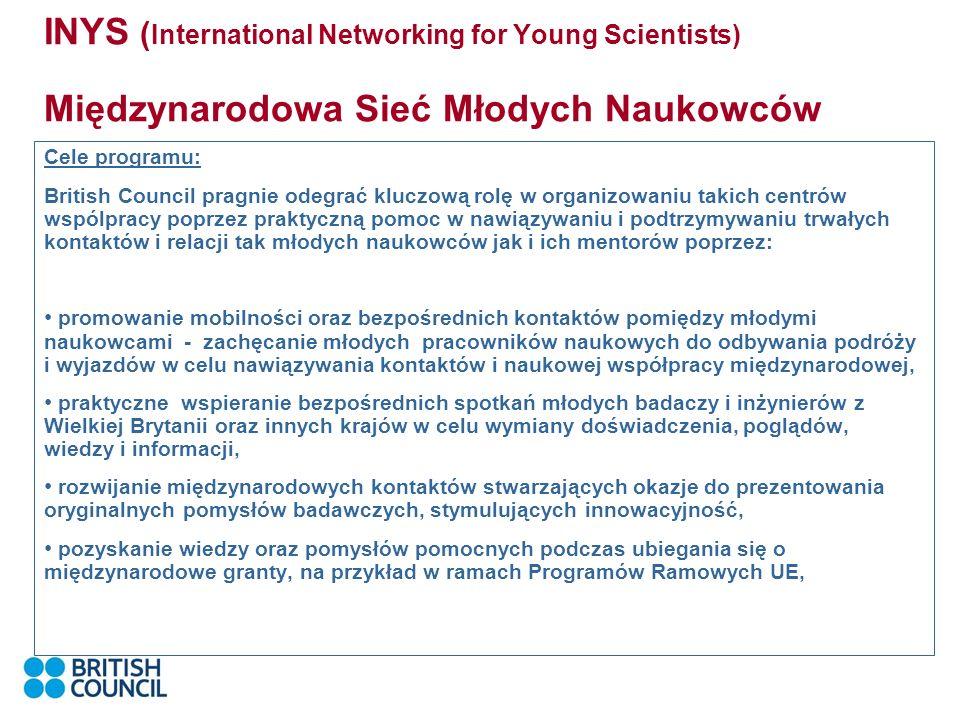INYS ( International Networking for Young Scientists) Międzynarodowa Sieć Młodych Naukowców Cele programu: British Council pragnie odegrać kluczową rolę w organizowaniu takich centrów wspólpracy poprzez praktyczną pomoc w nawiązywaniu i podtrzymywaniu trwałych kontaktów i relacji tak młodych naukowców jak i ich mentorów poprzez: promowanie mobilności oraz bezpośrednich kontaktów pomiędzy młodymi naukowcami - zachęcanie młodych pracowników naukowych do odbywania podróży i wyjazdów w celu nawiązywania kontaktów i naukowej współpracy międzynarodowej, praktyczne wspieranie bezpośrednich spotkań młodych badaczy i inżynierów z Wielkiej Brytanii oraz innych krajów w celu wymiany doświadczenia, poglądów, wiedzy i informacji, rozwijanie międzynarodowych kontaktów stwarzających okazje do prezentowania oryginalnych pomysłów badawczych, stymulujących innowacyjność, pozyskanie wiedzy oraz pomysłów pomocnych podczas ubiegania się o międzynarodowe granty, na przykład w ramach Programów Ramowych UE,