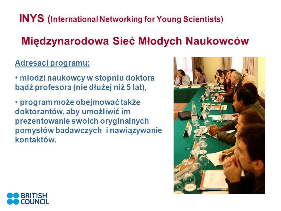 INYS ( International Networking for Young Scientists) Międzynarodowa Sieć Młodych Naukowców Adresaci programu: młodzi naukowcy w stopniu doktora bądź profesora (nie dłużej niż 5 lat), program może obejmować także doktorantów, aby umożliwić im prezentowanie swoich oryginalnych pomysłów badawczych i nawiązywanie kontaktów.