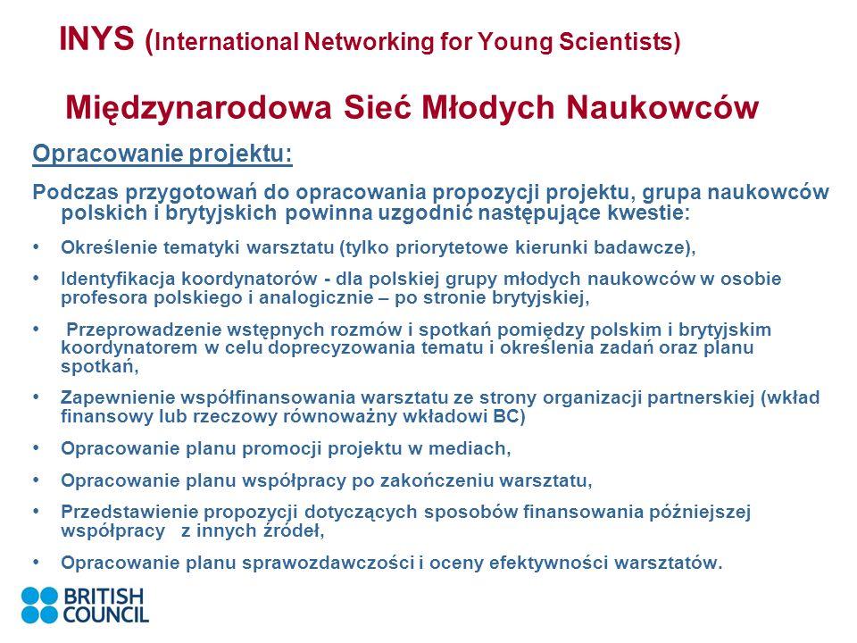 INYS ( International Networking for Young Scientists) Międzynarodowa Sieć Młodych Naukowców Opracowanie projektu: Podczas przygotowań do opracowania propozycji projektu, grupa naukowców polskich i brytyjskich powinna uzgodnić następujące kwestie: Określenie tematyki warsztatu (tylko priorytetowe kierunki badawcze), Identyfikacja koordynatorów - dla polskiej grupy młodych naukowców w osobie profesora polskiego i analogicznie – po stronie brytyjskiej, Przeprowadzenie wstępnych rozmów i spotkań pomiędzy polskim i brytyjskim koordynatorem w celu doprecyzowania tematu i określenia zadań oraz planu spotkań, Zapewnienie współfinansowania warsztatu ze strony organizacji partnerskiej (wkład finansowy lub rzeczowy równoważny wkładowi BC) Opracowanie planu promocji projektu w mediach, Opracowanie planu współpracy po zakończeniu warsztatu, Przedstawienie propozycji dotyczących sposobów finansowania późniejszej współpracy z innych źródeł, Opracowanie planu sprawozdawczości i oceny efektywności warsztatów.