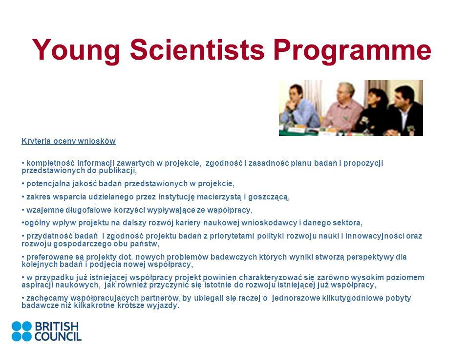 Young Scientists Programme Kryteria oceny wniosków kompletność informacji zawartych w projekcie, zgodność i zasadność planu badań i propozycji przedstawionych do publikacji, potencjalna jakość badań przedstawionych w projekcie, zakres wsparcia udzielanego przez instytucję macierzystą i goszczącą, wzajemne długofalowe korzyści wypływające ze współpracy, ogólny wpływ projektu na dalszy rozwój kariery naukowej wnioskodawcy i danego sektora, przydatność badań i zgodność projektu badań z priorytetami polityki rozwoju nauki i innowacyjności oraz rozwoju gospodarczego obu państw, preferowane są projekty dot.