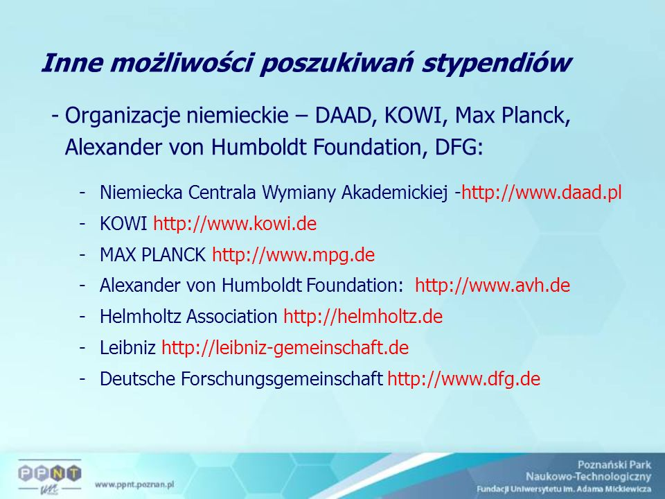 Inne możliwości poszukiwań stypendiów -Organizacje niemieckie – DAAD, KOWI, Max Planck, Alexander von Humboldt Foundation, DFG: -Niemiecka Centrala Wymiany Akademickiej -http://www.daad.pl -KOWI http://www.kowi.de -MAX PLANCK http://www.mpg.de -Alexander von Humboldt Foundation: http://www.avh.de -Helmholtz Association http://helmholtz.de -Leibniz http://leibniz-gemeinschaft.de -Deutsche Forschungsgemeinschaft http://www.dfg.de