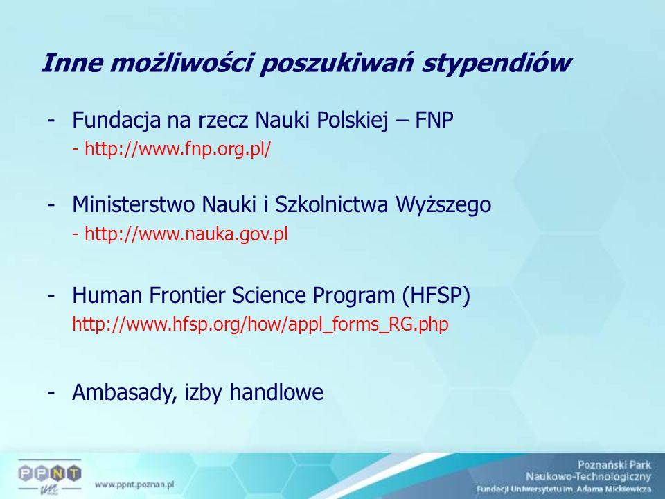 -Fundacja na rzecz Nauki Polskiej – FNP - http://www.fnp.org.pl/ -Ministerstwo Nauki i Szkolnictwa Wyższego - http://www.nauka.gov.pl -Human Frontier Science Program (HFSP) http://www.hfsp.org/how/appl_forms_RG.php -Ambasady, izby handlowe Inne możliwości poszukiwań stypendiów