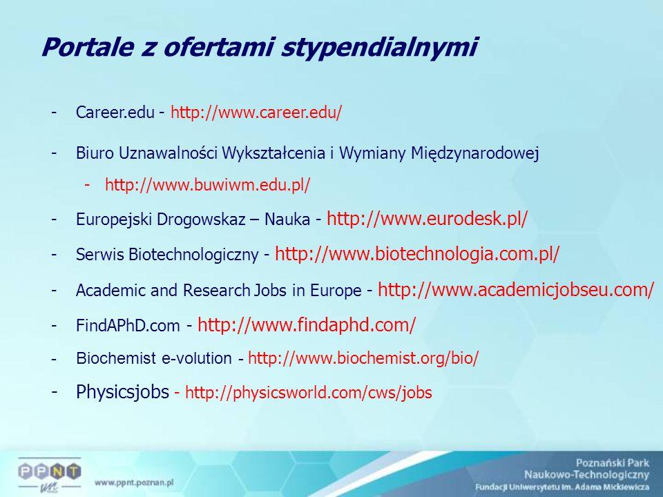 Portale z ofertami stypendialnymi -Career.edu - http://www.career.edu/ -Biuro Uznawalności Wykształcenia i Wymiany Międzynarodowej -http://www.buwiwm.edu.pl/ -Europejski Drogowskaz – Nauka - http://www.eurodesk.pl/ -Serwis Biotechnologiczny - http://www.biotechnologia.com.pl/ -Academic and Research Jobs in Europe - http://www.academicjobseu.com/ -FindAPhD.com - http://www.findaphd.com/ -Biochemist e-volution - http://www.biochemist.org/bio/ -Physicsjobs - http://physicsworld.com/cws/jobs