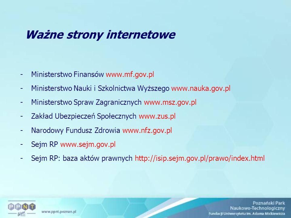 Ważne strony internetowe -Ministerstwo Finansów www.mf.gov.pl -Ministerstwo Nauki i Szkolnictwa Wyższego www.nauka.gov.pl -Ministerstwo Spraw Zagranicznych www.msz.gov.pl -Zakład Ubezpieczeń Społecznych www.zus.pl -Narodowy Fundusz Zdrowia www.nfz.gov.pl -Sejm RP www.sejm.gov.pl -Sejm RP: baza aktów prawnych http://isip.sejm.gov.pl/prawo/index.html