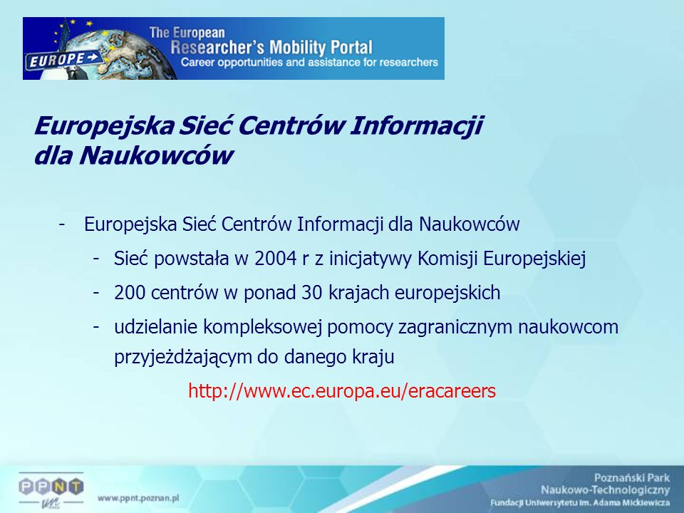 Europejska Sieć Centrów Informacji dla Naukowców -Europejska Sieć Centrów Informacji dla Naukowców -Sieć powstała w 2004 r z inicjatywy Komisji Europejskiej -200 centrów w ponad 30 krajach europejskich -udzielanie kompleksowej pomocy zagranicznym naukowcom przyjeżdżającym do danego kraju http://www.ec.europa.eu/eracareers