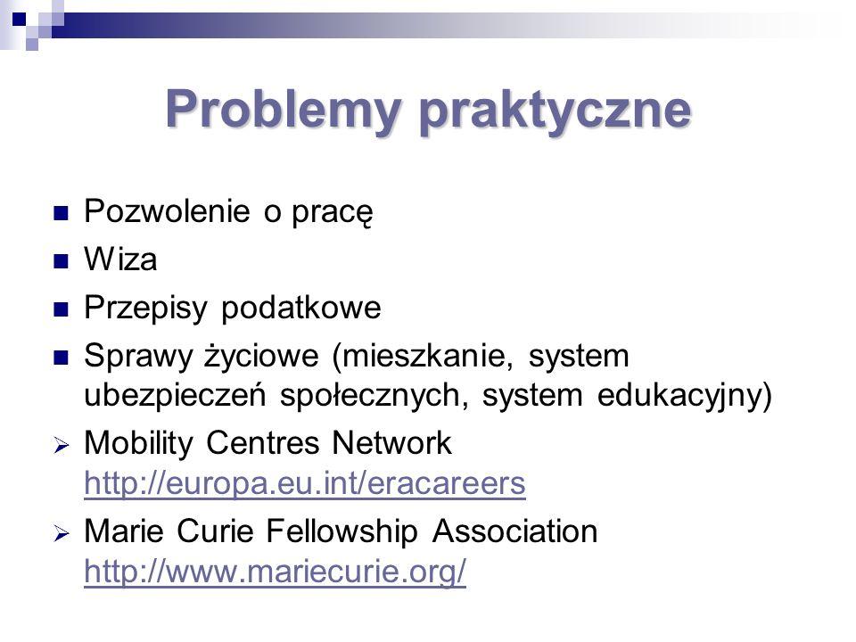 Problemy praktyczne Pozwolenie o pracę Wiza Przepisy podatkowe Sprawy życiowe (mieszkanie, system ubezpieczeń społecznych, system edukacyjny) Mobility Centres Network http://europa.eu.int/eracareers http://europa.eu.int/eracareers Marie Curie Fellowship Association http://www.mariecurie.org/ http://www.mariecurie.org/
