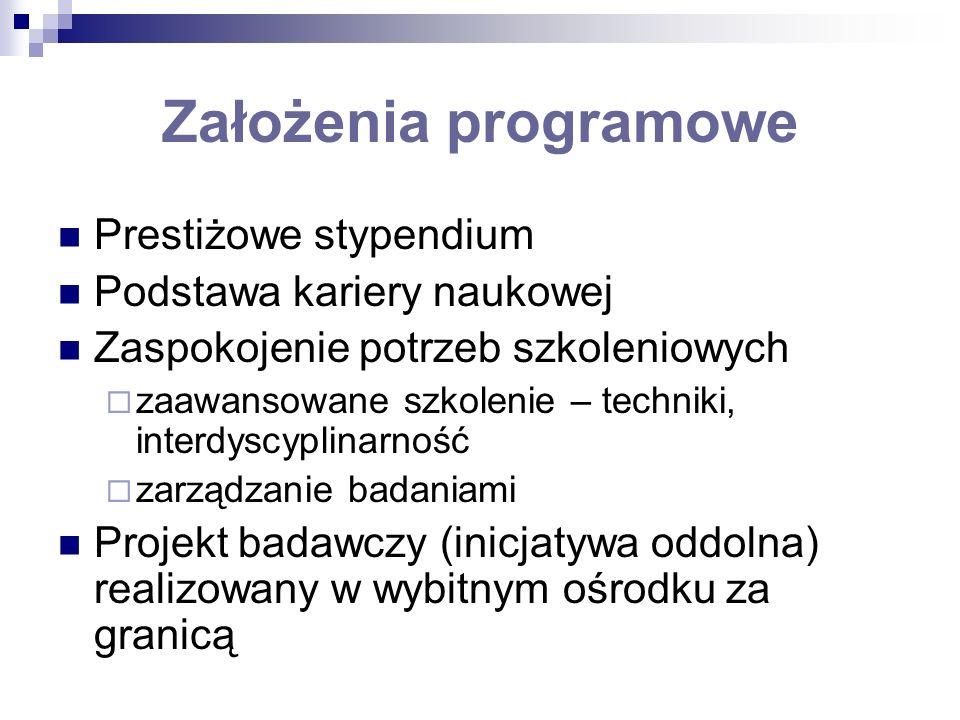 Założenia programowe Prestiżowe stypendium Podstawa kariery naukowej Zaspokojenie potrzeb szkoleniowych zaawansowane szkolenie – techniki, interdyscyplinarność zarządzanie badaniami Projekt badawczy (inicjatywa oddolna) realizowany w wybitnym ośrodku za granicą