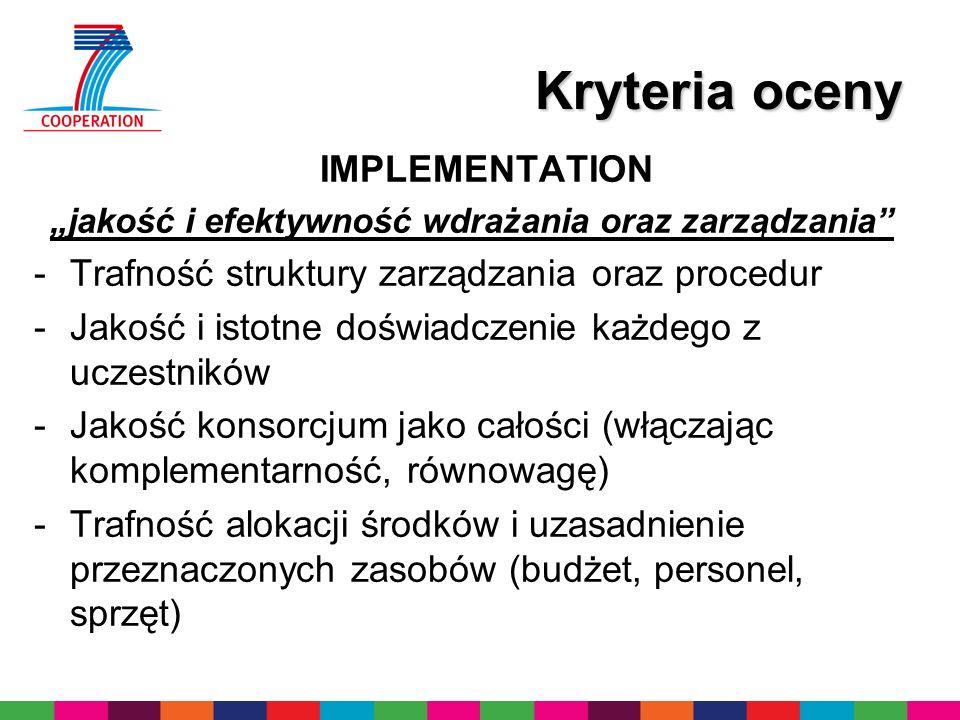 Kryteria oceny IMPLEMENTATION jakość i efektywność wdrażania oraz zarządzania -Trafność struktury zarządzania oraz procedur -Jakość i istotne doświadczenie każdego z uczestników -Jakość konsorcjum jako całości (włączając komplementarność, równowagę) -Trafność alokacji środków i uzasadnienie przeznaczonych zasobów (budżet, personel, sprzęt)